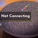Google Home Won't Connect to Wi-Fi Network