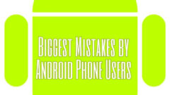 10 Biggest Mistakes by Android phone Users