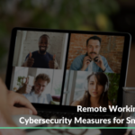Things to know how Cybersecurity measures for smooth Remote Working