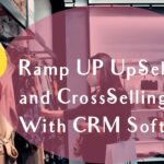 Ramp UP Up-Selling and Cross-Selling With CRM Software